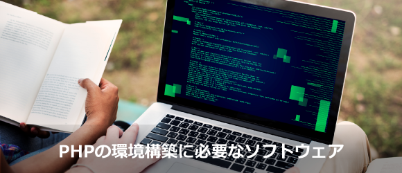 PHPを始めるには、どんなソフトウェアが必要?環境構築方法を解説!